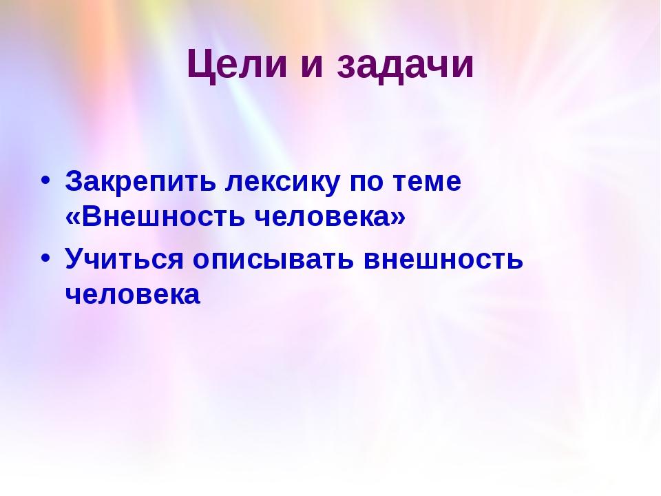 Цели и задачи Закрепить лексику по теме «Внешность человека» Учиться описыват...