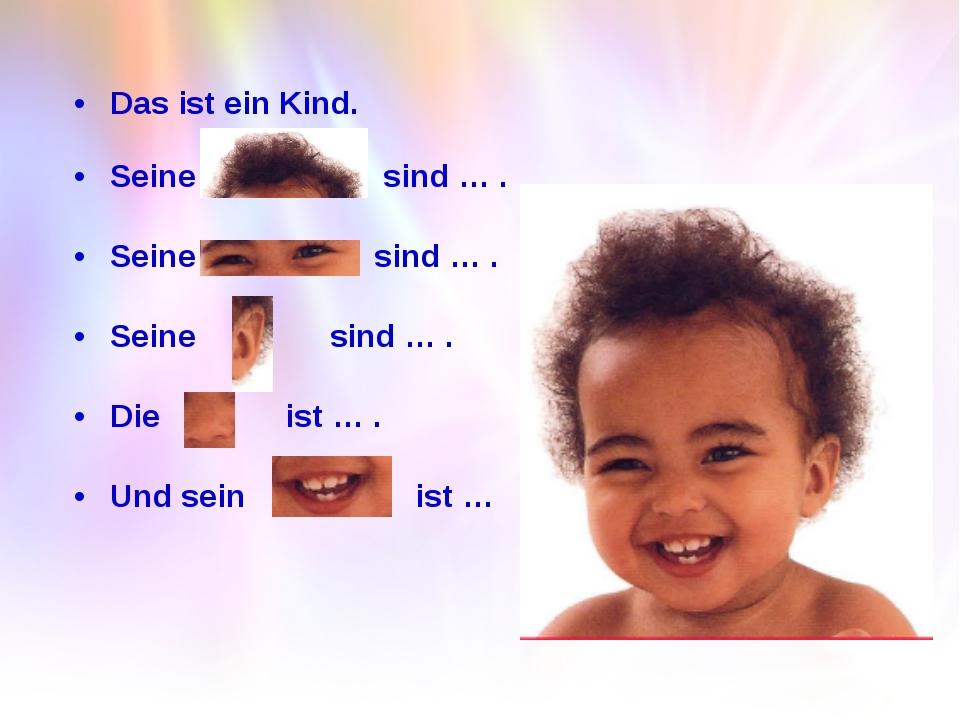 Das ist ein Kind. Seine sind … . Seine sind … . Seine sind … . Die ist … . Un...