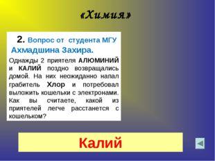 «Химия» 2. Вопрос от студента МГУ Ахмадшина Захира. Однажды 2 приятеля АЛЮМИН