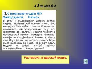 «Химия» 3. С вами играет студент МГУ Хайрутдинов Разиль.  В 1943 г. выдающий