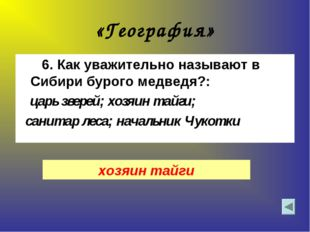 «География» 6. Как уважительно называют в Сибири бурого медведя?: царь зверей