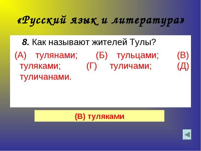 «Русский язык и литература» 8. Как называют жителей Тулы? (А) тулянами; (Б)...