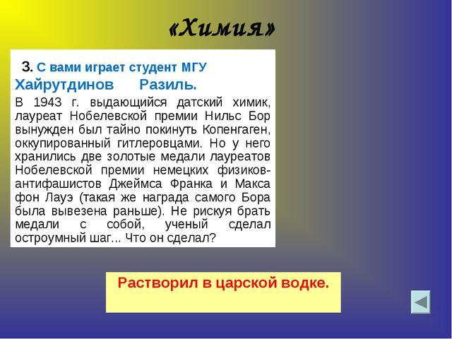 «Химия» 3. С вами играет студент МГУ Хайрутдинов Разиль.  В 1943 г. выдающий...