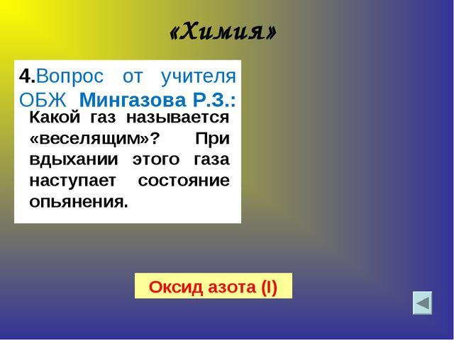 «Химия» 4.Вопрос от учителя ОБЖ Мингазова Р.З.: Какой газ называется «веселящ...