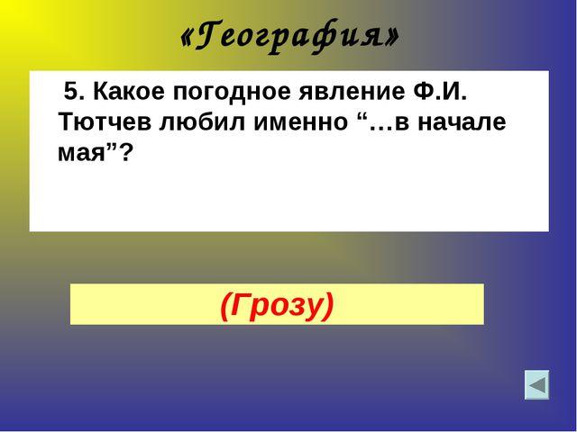 """«География» 5. Какое погодное явление Ф.И. Тютчев любил именно """"…в начале мая..."""