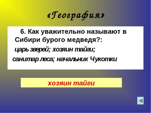 «География» 6. Как уважительно называют в Сибири бурого медведя?: царь зверей...