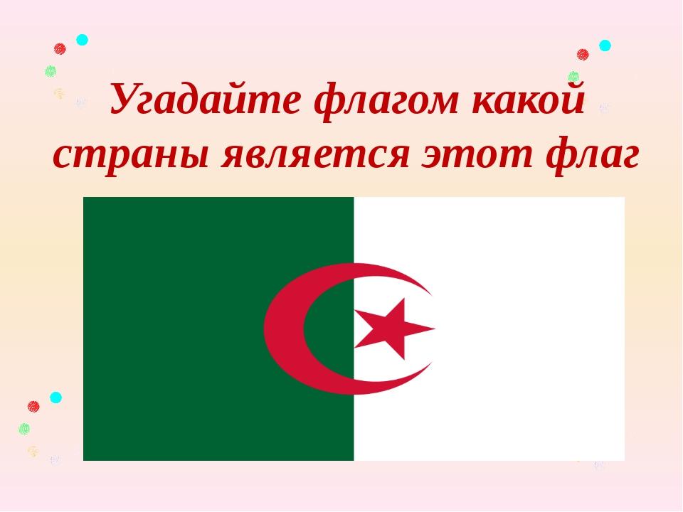 Угадайте флагом какой страны является этот флаг