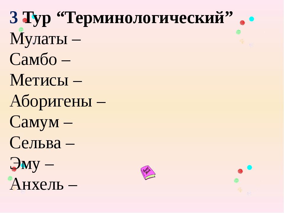 """3 Тур """"Терминологический"""" Мулаты – Самбо – Метисы – Аборигены – Самум – Сель..."""