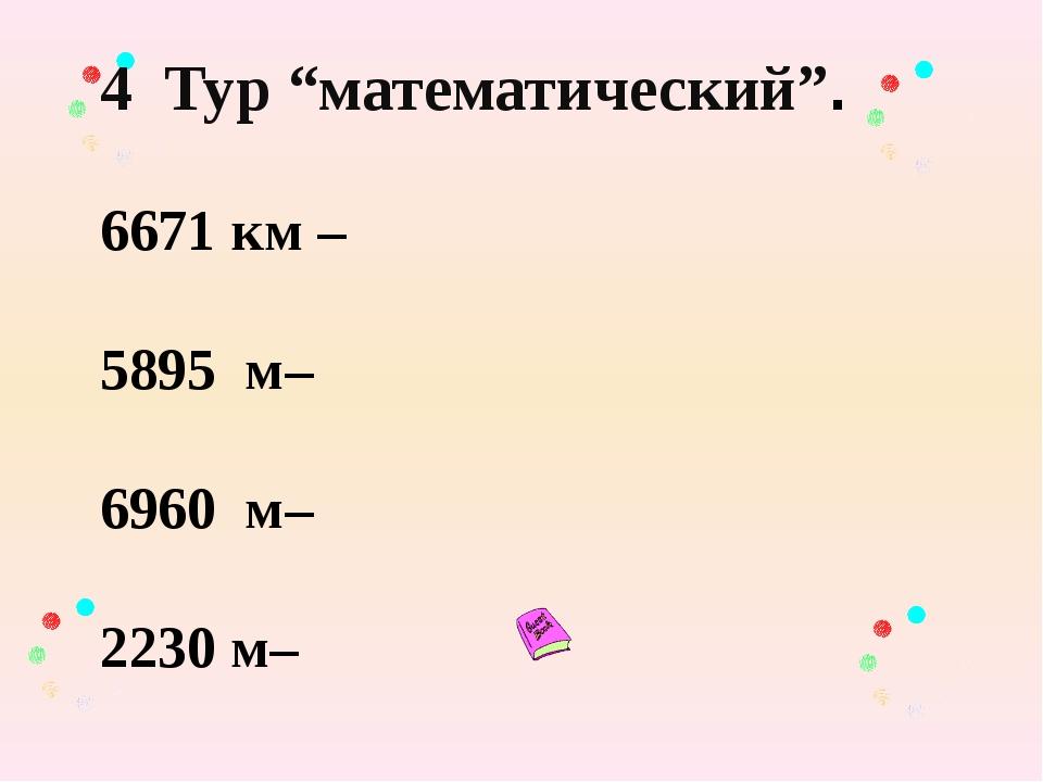 "4 Тур ""математический"". 6671 км – 5895 м– 6960 м– 2230 м–"