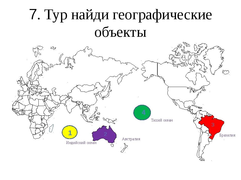 7. Тур найди географические объекты 2 3 4 1 Бразилия Тихий океан Индийский о...