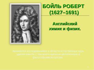 * БОЙЛЬ РОБЕРТ (1627–1691) Английский химик и физик. Занимался исследованиями