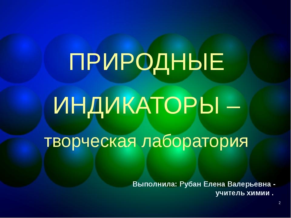 * ПРИРОДНЫЕ ИНДИКАТОРЫ – творческая лаборатория Выполнила: Рубан Елена Валерь...