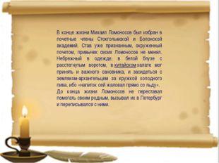 В конце жизни Михаил Ломоносов был избран в почетные члены Стокгольмской и Б