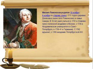 Михаил Ломоносов родился19 ноября(8 ноябряпостарому стилю) 1711 года в д