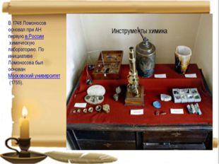 В 1748 Ломоносов основал при АН первуюв Россиихимическую лабораторию. По и