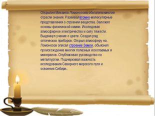 Открытия Михаила Ломоносова обогатили многие отрасли знания. Развивалатомно-