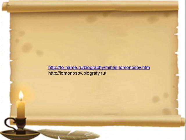 http://to-name.ru/biography/mihail-lomonosov.htm http://lomonosov.biografy.ru/