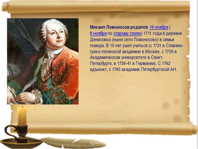 Михаил Ломоносов родился19 ноября(8 ноябряпостарому стилю) 1711 года в д...