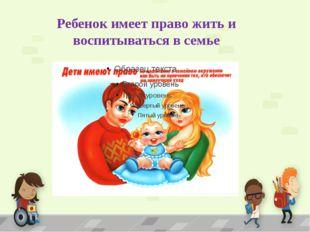Ребенок имеет право жить и воспитываться в семье