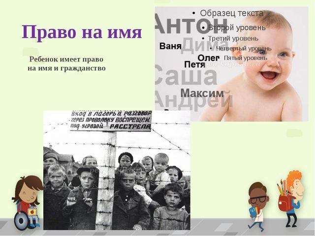 Право на имя Ребенок имеет право на имя и гражданство