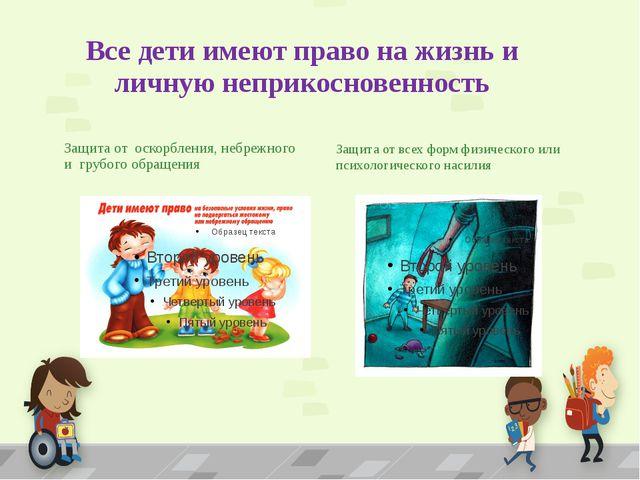 Все дети имеют право на жизнь и личную неприкосновенность Защита от оскорблен...