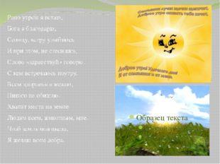 Рано утром я встаю, Бога я благодарю, Солнцу, ветру улыбаюсь И при этом, не