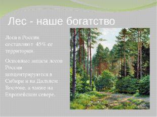Лес - наше богатство Леса в России составляют 45% ее территории. Основные зап