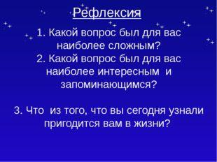 Рефлексия 1. Какой вопрос был для вас наиболее сложным? 2. Какой вопрос был д