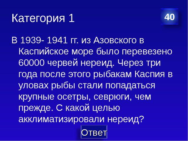 Категория 1 В 1939- 1941 гг. из Азовского в Каспийское море было перевезено 6...