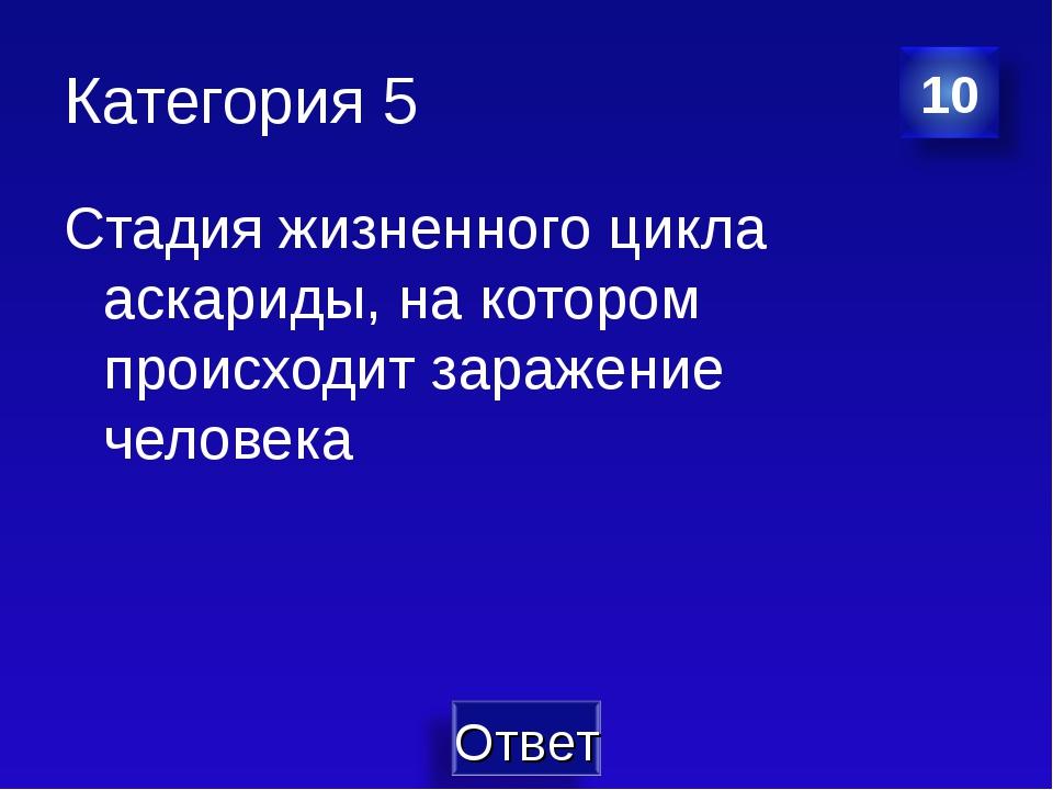 Категория 5 Стадия жизненного цикла аскариды, на котором происходит заражение...
