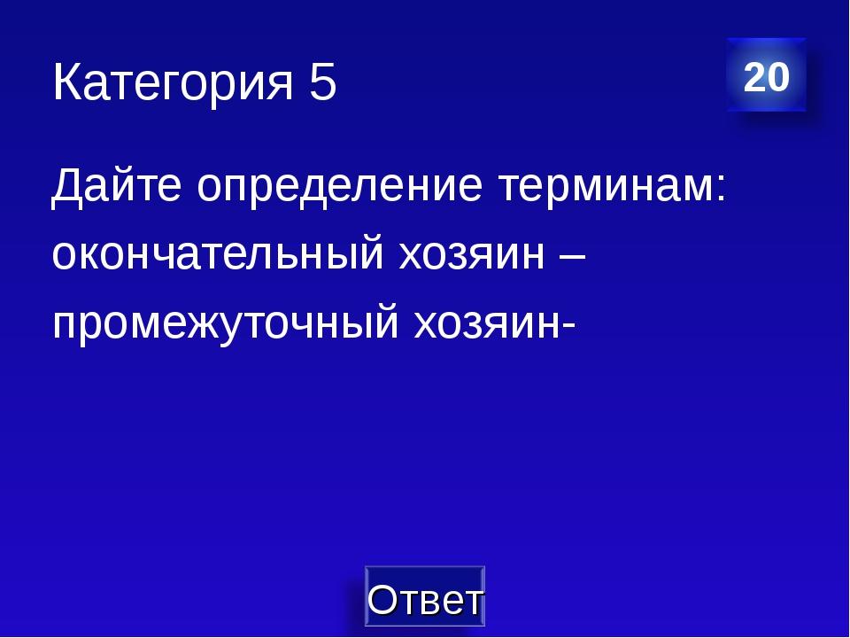 Категория 5 Дайте определение терминам: окончательный хозяин – промежуточный...