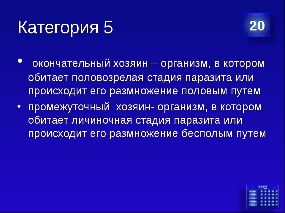 Категория 5 окончательный хозяин – организм, в котором обитает половозрелая с...