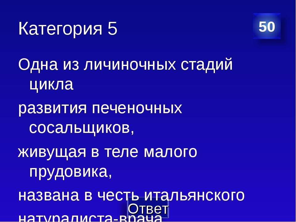 Категория 5 Одна из личиночных стадий цикла развития печеночных сосальщиков,...