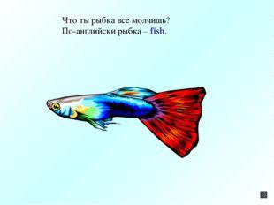 Что ты рыбка все молчишь? По-английски рыбка – fish.