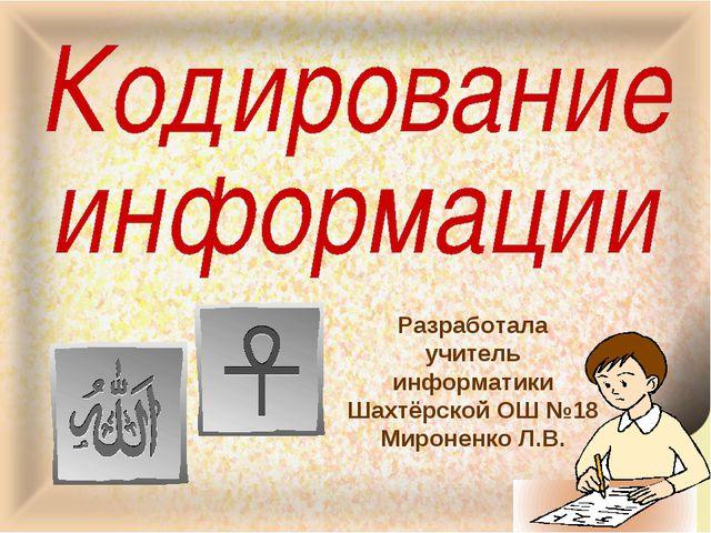 Разработала учитель информатики Шахтёрской ОШ №18 Мироненко Л.В.
