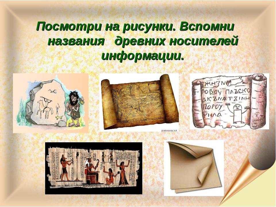 Посмотри на рисунки. Вспомни названия древних носителей информации.
