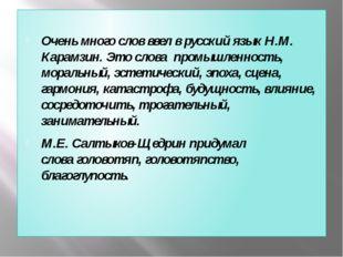 Очень много слов ввел в русский языкН.М. Карамзин. Это слова промышленност