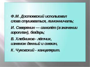 Ф.М. Достоевскийиспользовал словастушеваться, лимонничать; И. Северянин—