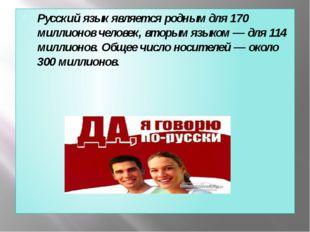Русский язык является родным для 170 миллионов человек, вторым языком — для