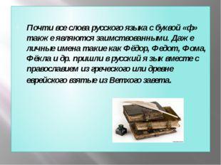 Почти все слова русского языка с буквой «ф» также являются заимствованными.
