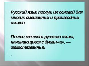 Русский язык послужил основой для многих смешанных и производных языков. Поч