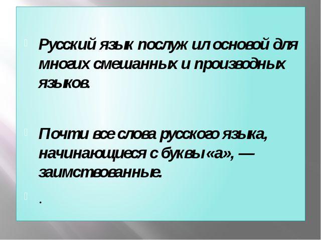 Русский язык послужил основой для многих смешанных и производных языков. Поч...