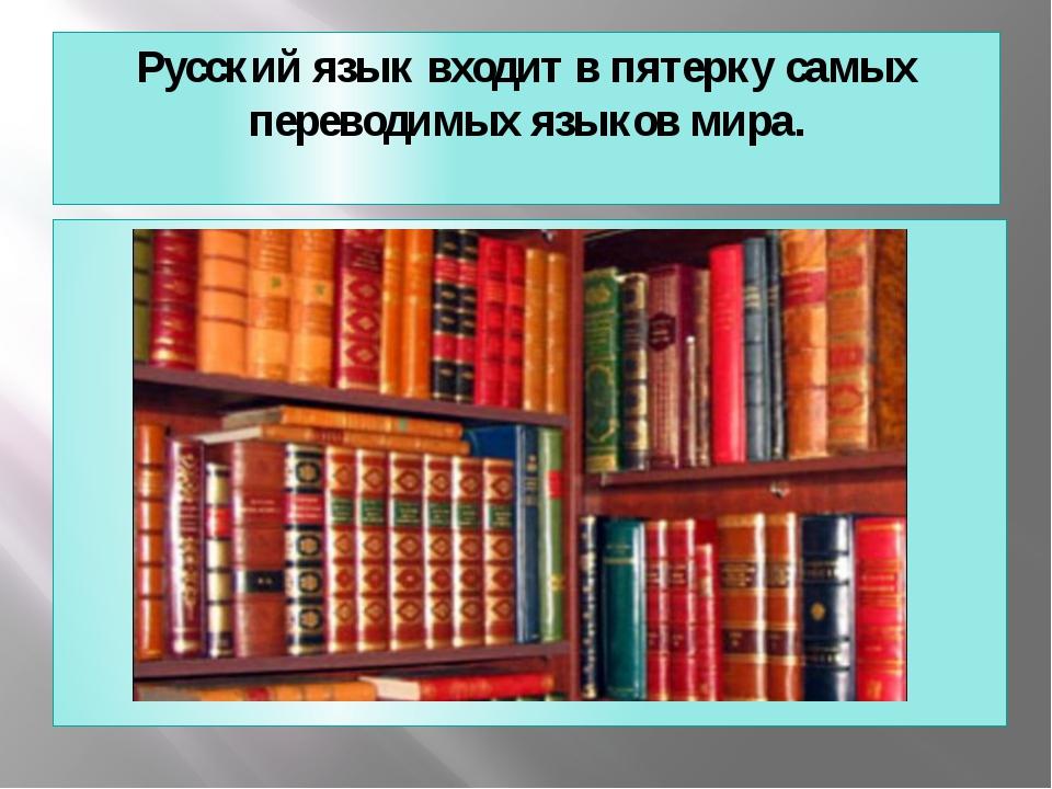 Русский язык входит в пятерку самых переводимых языков мира.