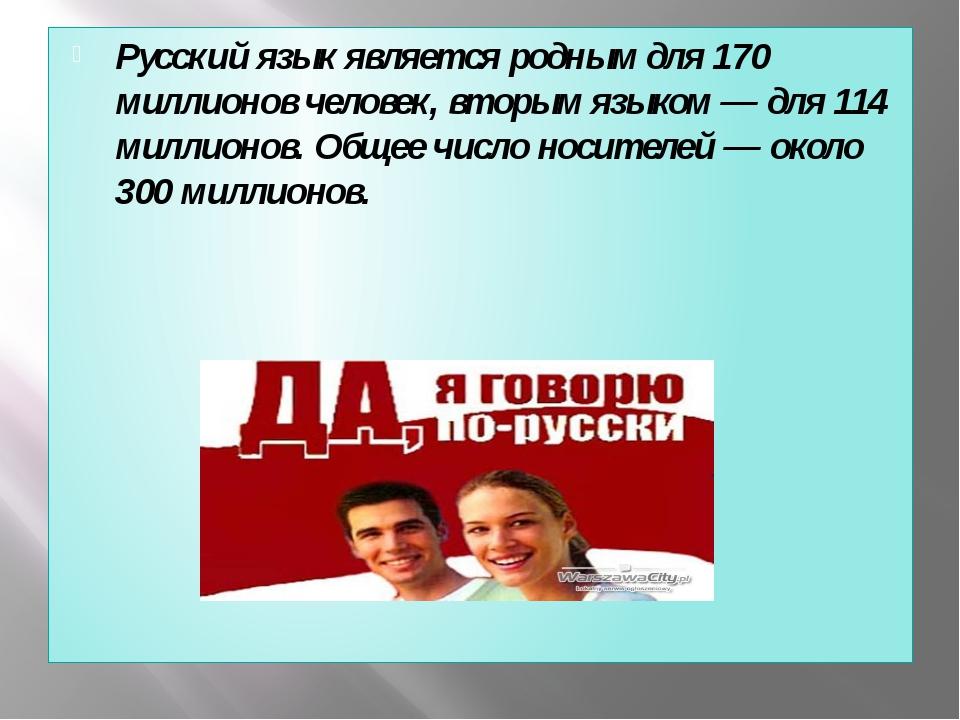 Русский язык является родным для 170 миллионов человек, вторым языком — для...