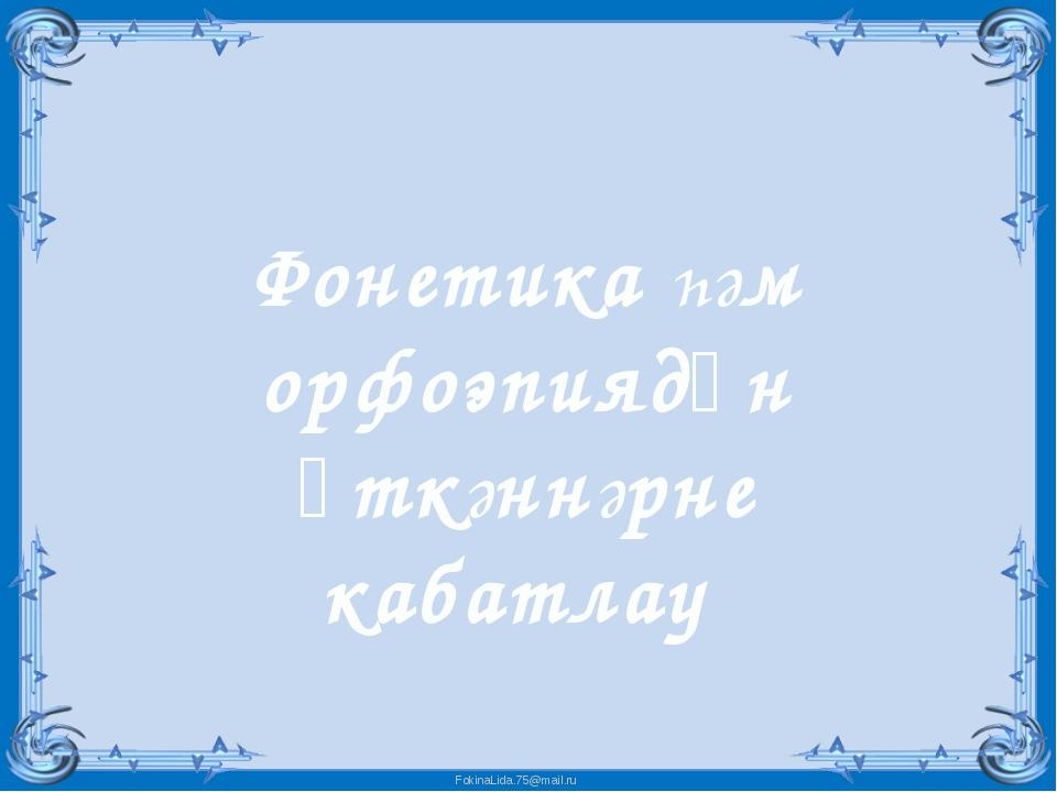 Фонетика һәм орфоэпиядән үткәннәрне кабатлау FokinaLida.75@mail.ru