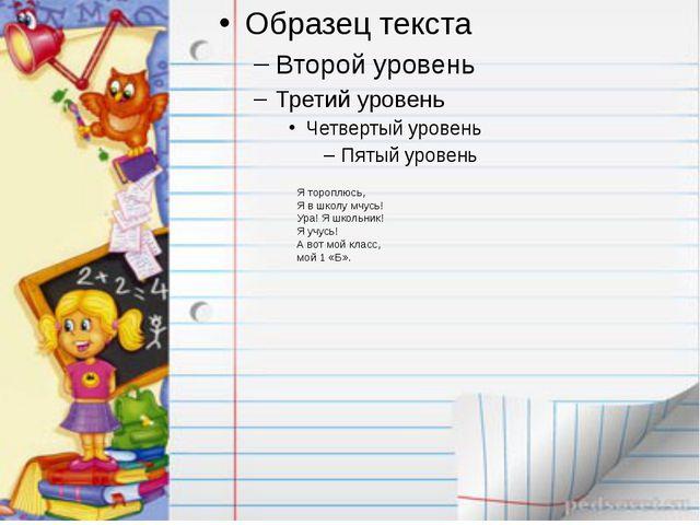 Я тороплюсь, Я в школу мчусь! Ура! Я школьник! Я учусь! А вот мой класс, мой...