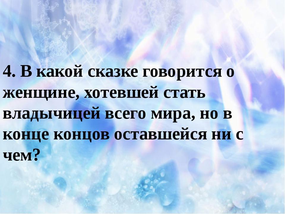4. В какой сказке говорится о женщине, хотевшей стать владычицей всего мира,...
