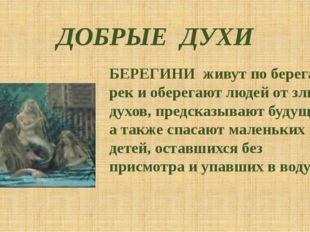 ДОБРЫЕ ДУХИ БЕРЕГИНИ живут по берегам рек и оберегают людей от злых духов, пр
