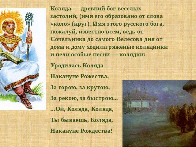 Коляда — древний бог веселых застолий, (имя его образовано от слова «коло» (к...