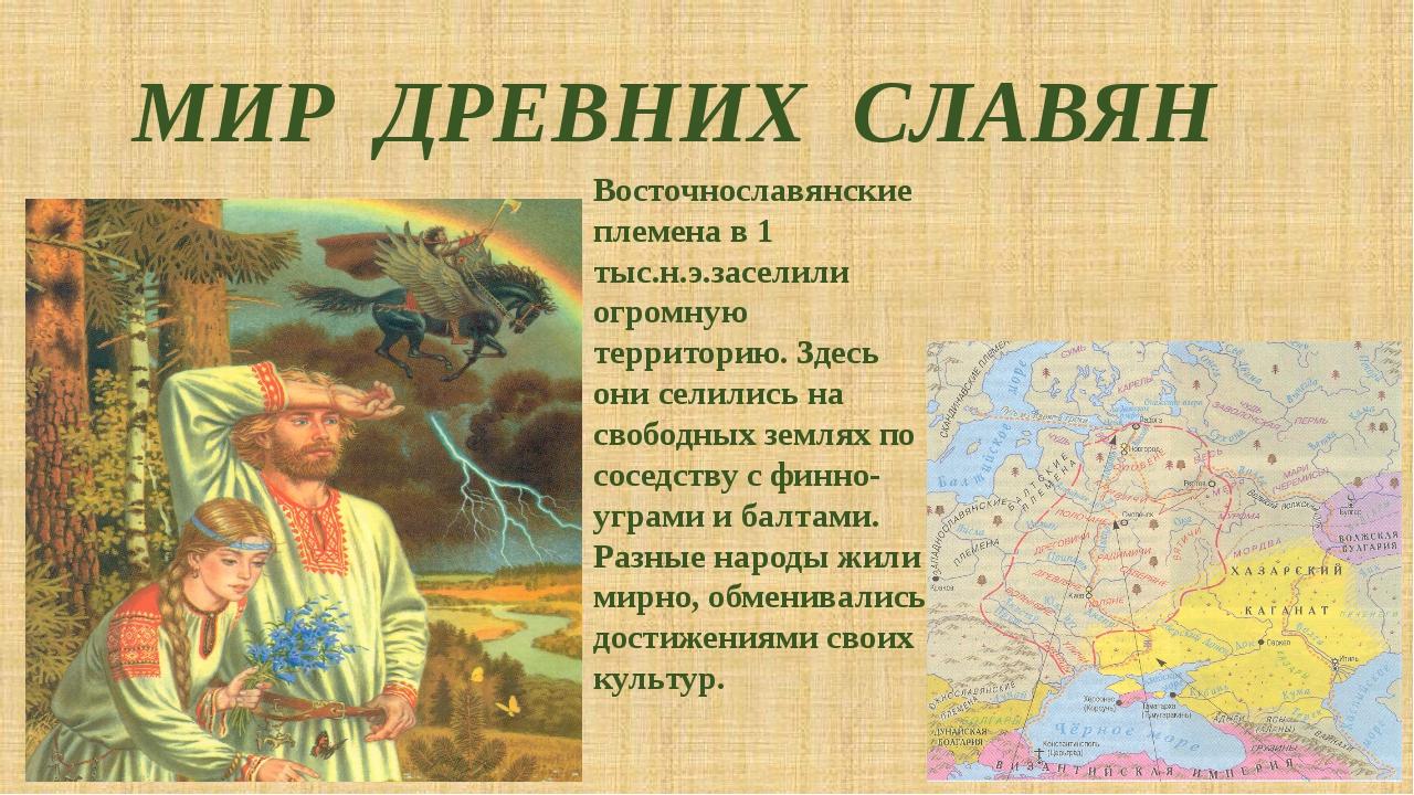 МИР ДРЕВНИХ СЛАВЯН Восточнославянские племена в 1 тыс.н.э.заселили огромную т...
